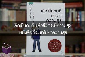 เลิกเป็นคนดี แล้วชีวิตจะมีความสุข หนังสือที่จะพาไปหาความสุข
